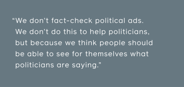 We don't fact-check political ads. We don't do this to help politicians, but because we think people should be able to see for themselves what politicians are saying.