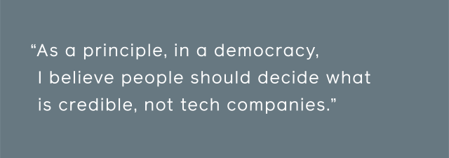 As a principle, in a democracy, I believe people should decide what is credible, not tech companies.