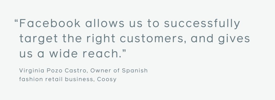 "Quote: ""Facebook allows us to successfully target the right customers, and gives us a wide reach."" Virginia Pozo Castro, Owner of Spanish fashion retail business, Coosy."