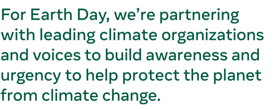 Text graphic: For Earth Day, we're partnering with leading climate organizations and voices to build awareness and urgency to help protect the planet from climate change.